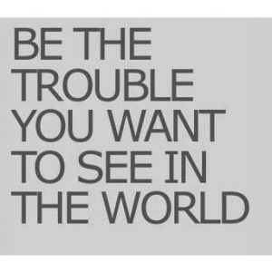 be-the-trouble-you-want-to-see-in-the-world